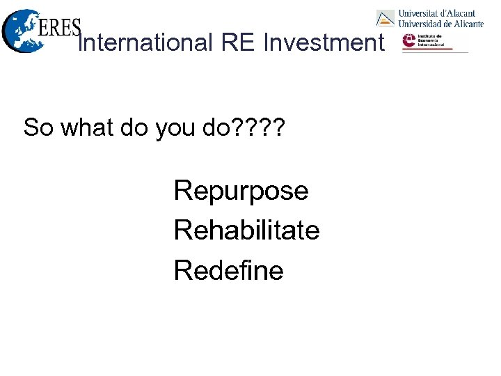 International RE Investment So what do you do? ? Repurpose Rehabilitate Redefine