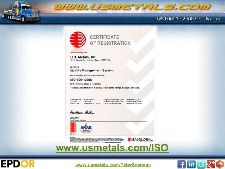 ISO 9001 : 2008 Certification www. usmetals. com/ISO www. usmetals. com/Peter. Szenasy