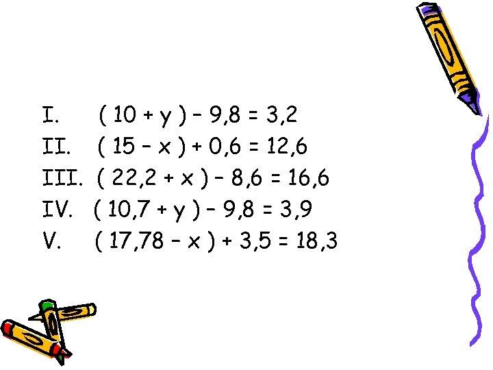 I. III. IV. V. ( 10 + у ) – 9, 8 = 3,