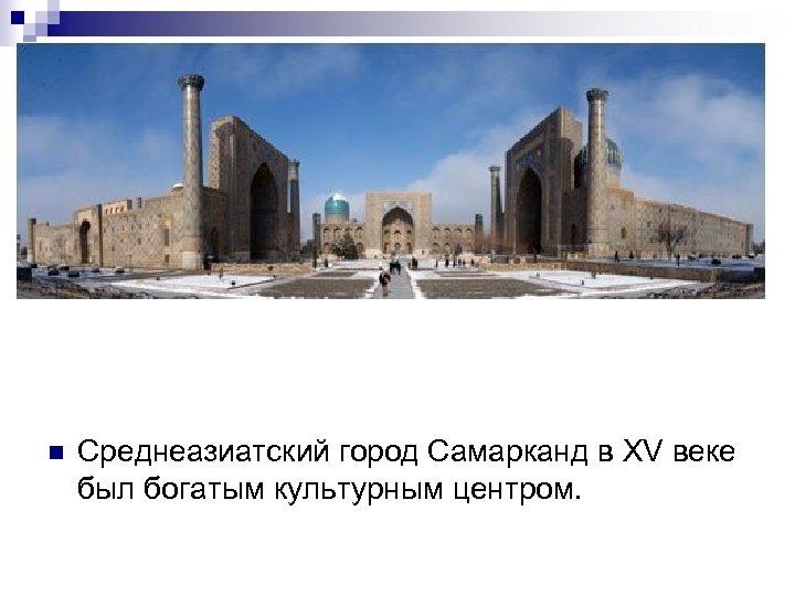 n Среднеазиатский город Самарканд в XV веке был богатым культурным центром.