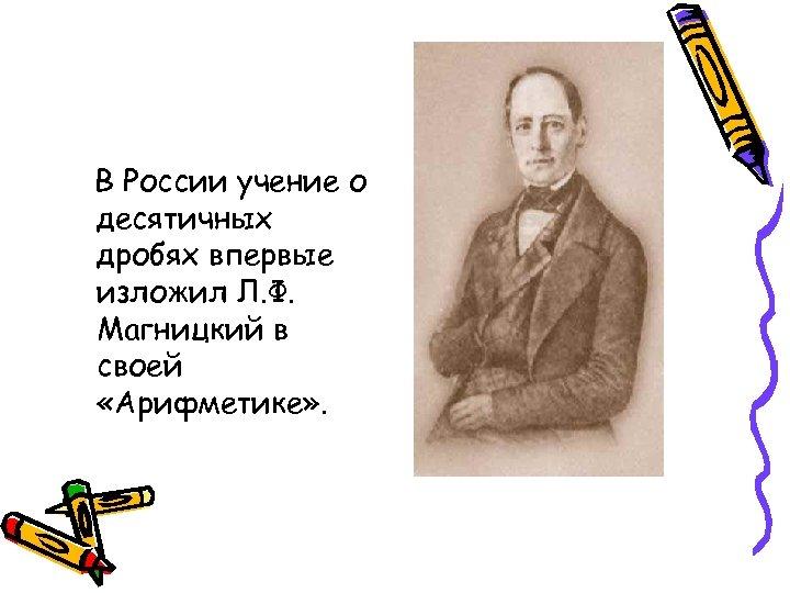 В России учение о десятичных дробях впервые изложил Л. Ф. Магницкий в своей «Арифметике»