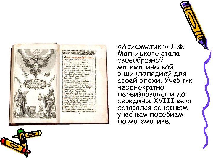 • «Арифметика» Л. Ф. Магницкого стала своеобразной математической энциклопедией для своей эпохи. Учебник