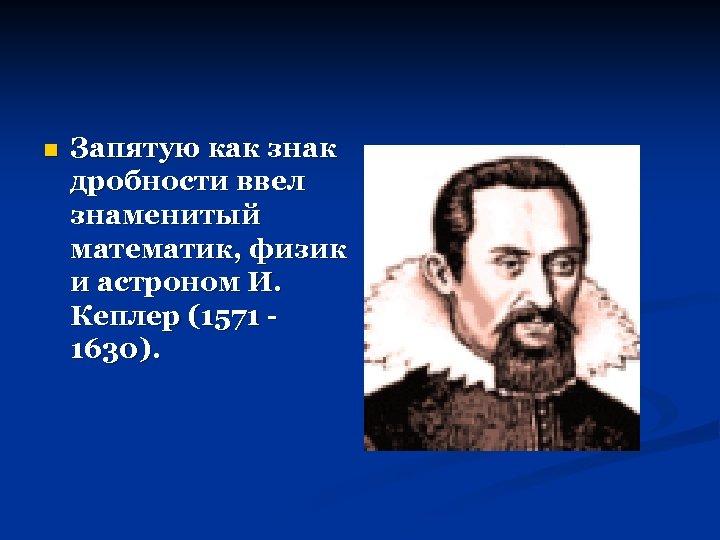 n Запятую как знак дробности ввел знаменитый математик, физик и астроном И. Кеплер (1571