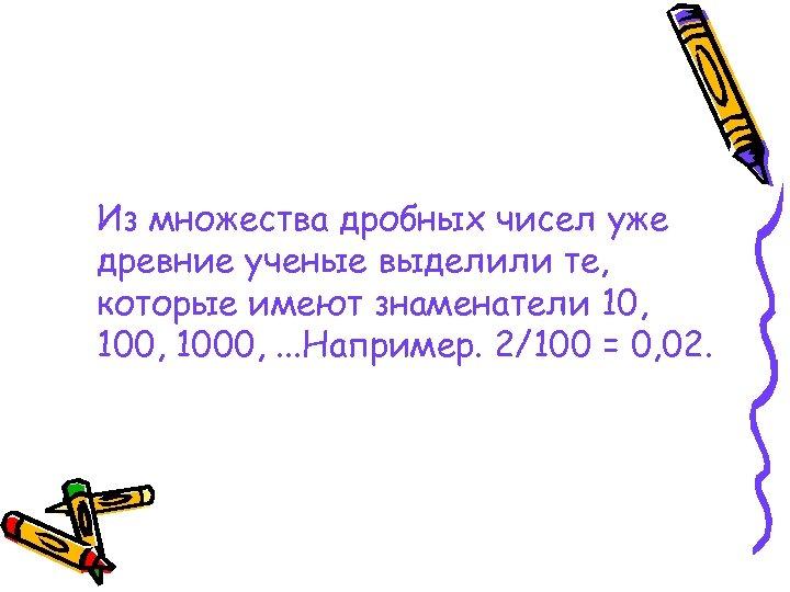 Из множества дробных чисел уже древние ученые выделили те, которые имеют знаменатели 10, 1000,