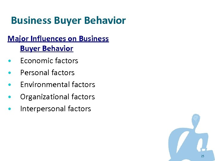 Business Buyer Behavior Major Influences on Business Buyer Behavior • Economic factors • Personal