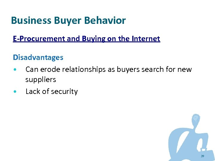 Business Buyer Behavior E-Procurement and Buying on the Internet Disadvantages • Can erode relationships