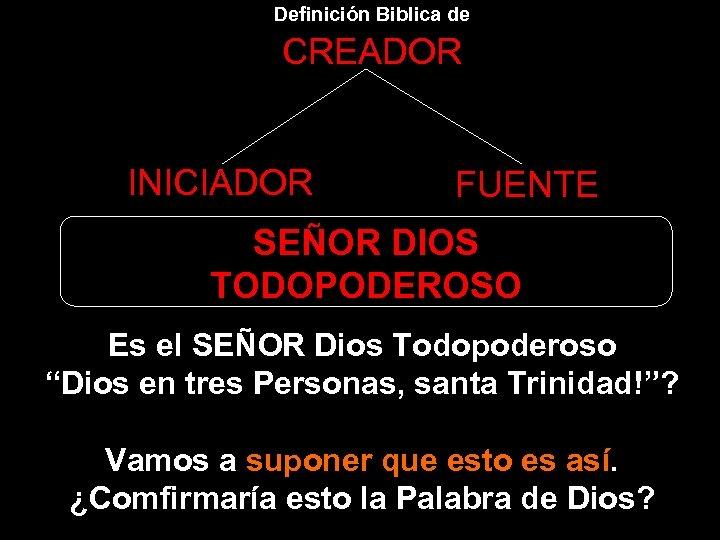 Definición Biblica de CREADOR INICIADOR FUENTE SEÑOR DIOS TODOPODEROSO Es el SEÑOR Dios Todopoderoso
