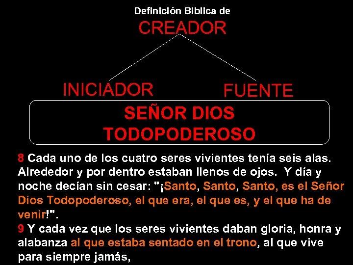 Definición Biblica de CREADOR INICIADOR FUENTE SEÑOR DIOS TODOPODEROSO 8 Cada uno de los