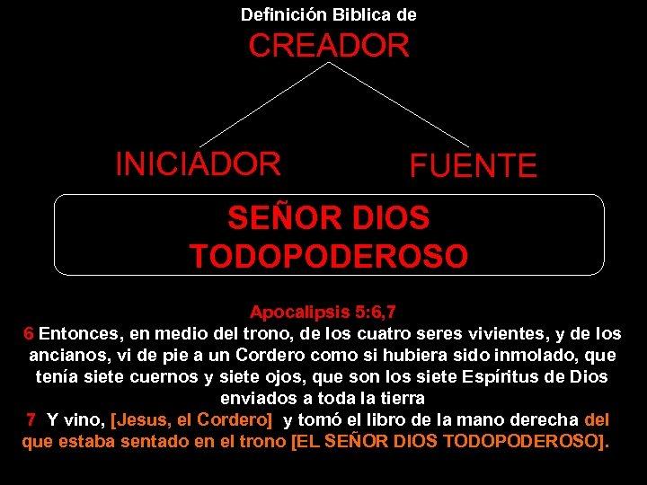 Definición Biblica de CREADOR INICIADOR FUENTE SEÑOR DIOS TODOPODEROSO Apocalipsis 5: 6, 7 6
