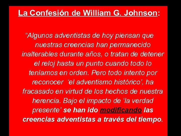 """La Confesión de William G. Johnson: """"Algunos adventistas de hoy piensan que nuestras creencias"""