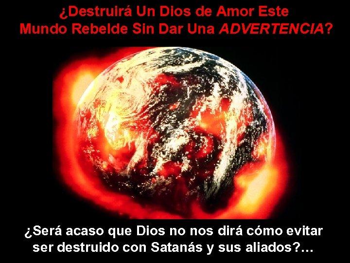 ¿Destruirá Un Dios de Amor Este Mundo Rebelde Sin Dar Una ADVERTENCIA? ¿Será acaso