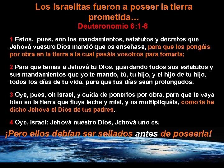 Los israelitas fueron a poseer la tierra prometida… Deuteronomio 6: 1 -8 1 Estos,