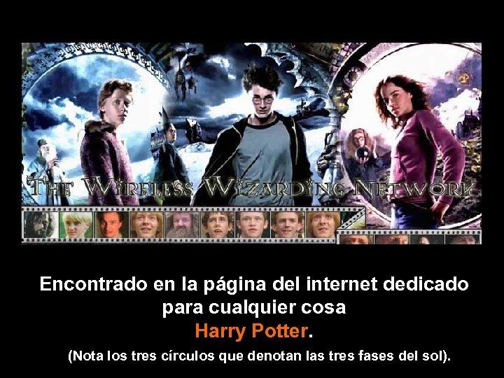 Encontrado en la página del internet dedicado para cualquier cosa Harry Potter. (Nota los