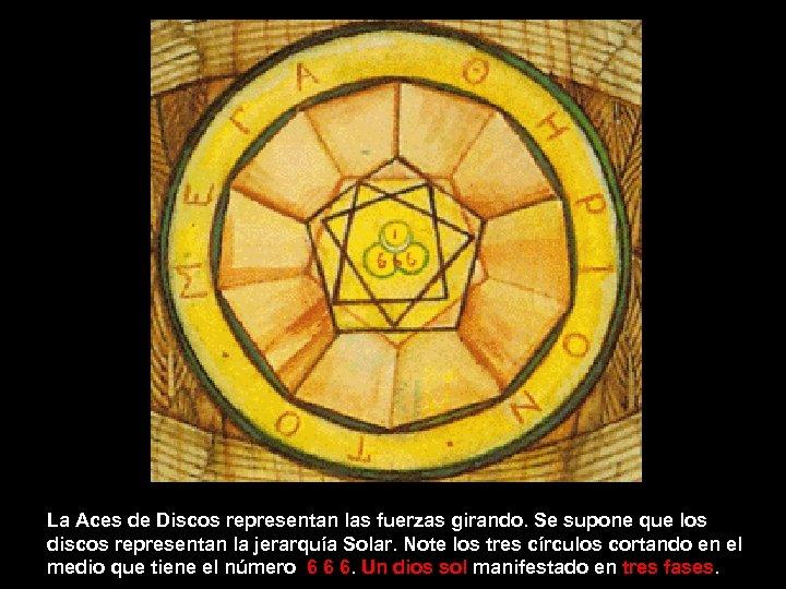 La Aces de Discos representan las fuerzas girando. Se supone que los discos representan