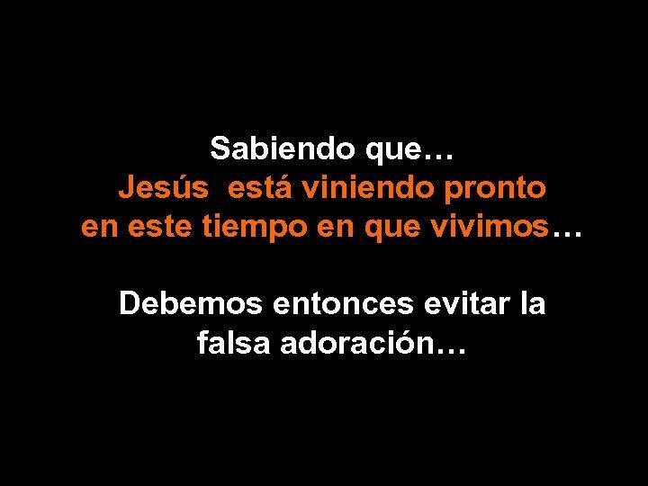 Sabiendo que… Jesús está viniendo pronto en este tiempo en que vivimos… Debemos entonces