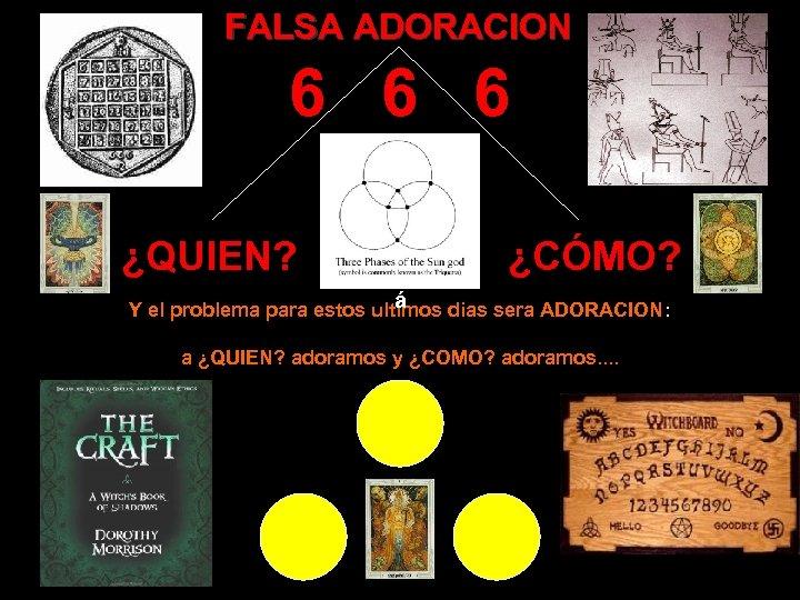 FALSA ADORACION 6 6 6 ¿QUIEN? ¿CÓMO? á Y el problema para estos ultimos