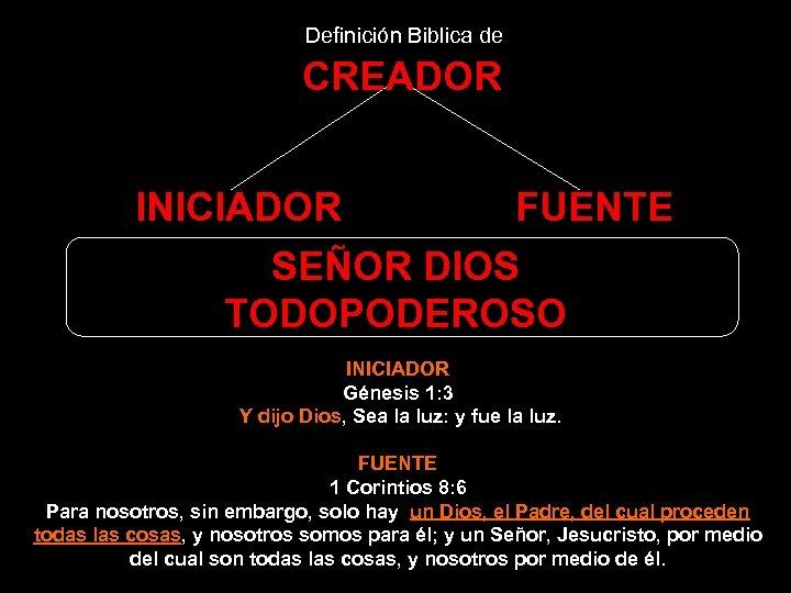 Definición Biblica de CREADOR INICIADOR FUENTE SEÑOR DIOS TODOPODEROSO INICIADOR Génesis 1: 3 Y