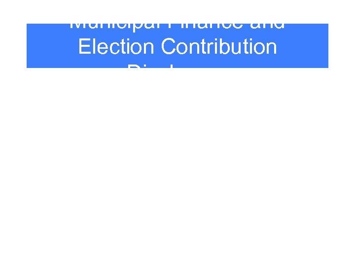 Municipal Finance and Election Contribution Disclosure