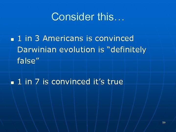 "Consider this… n n 1 in 3 Americans is convinced Darwinian evolution is ""definitely"