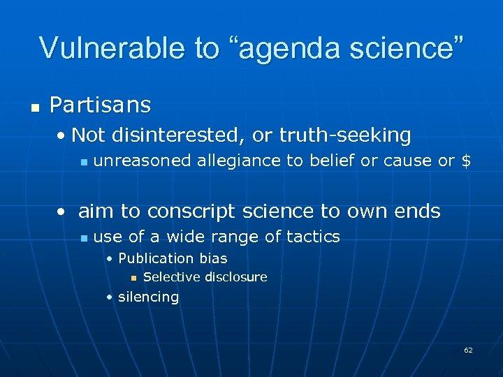 "Vulnerable to ""agenda science"" n Partisans • Not disinterested, or truth-seeking n unreasoned allegiance"