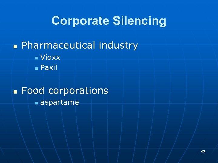Corporate Silencing n Pharmaceutical industry Vioxx n Paxil n n Food corporations n aspartame