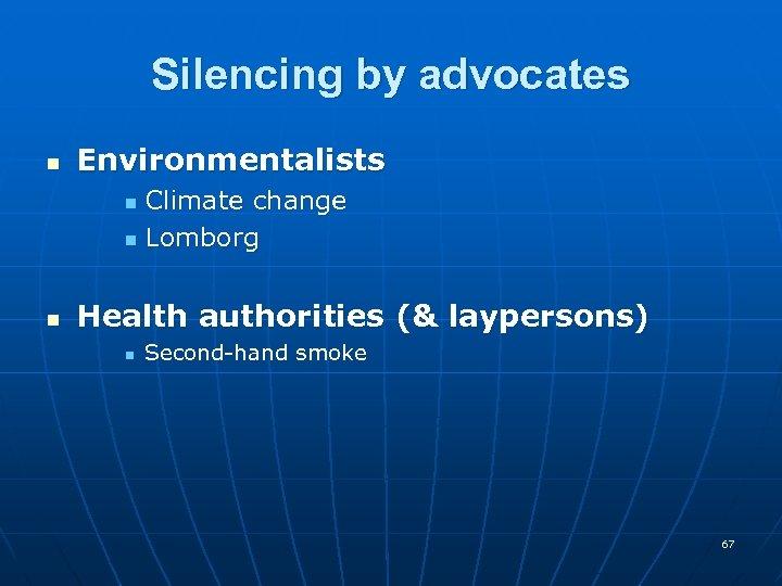Silencing by advocates n Environmentalists Climate change n Lomborg n n Health authorities (&