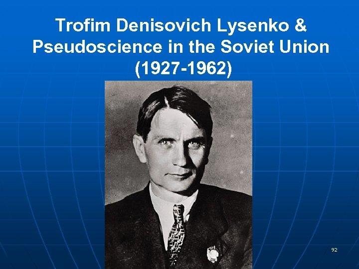 Trofim Denisovich Lysenko & Pseudoscience in the Soviet Union (1927 -1962) 92
