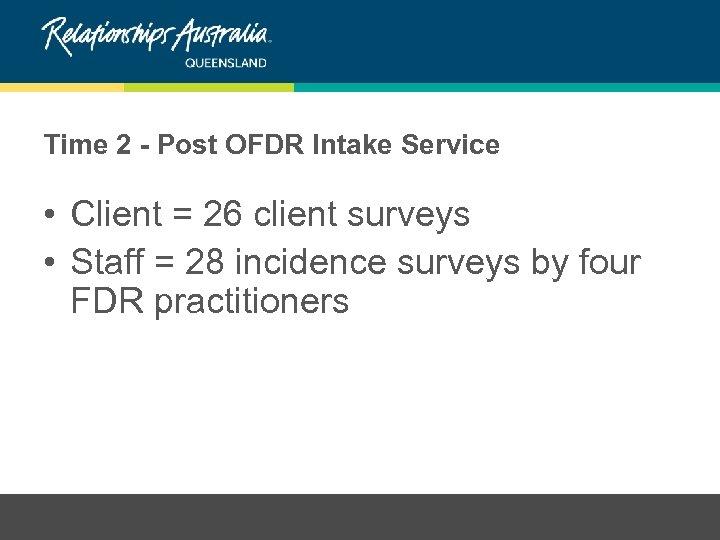 Time 2 - Post OFDR Intake Service • Client = 26 client surveys •