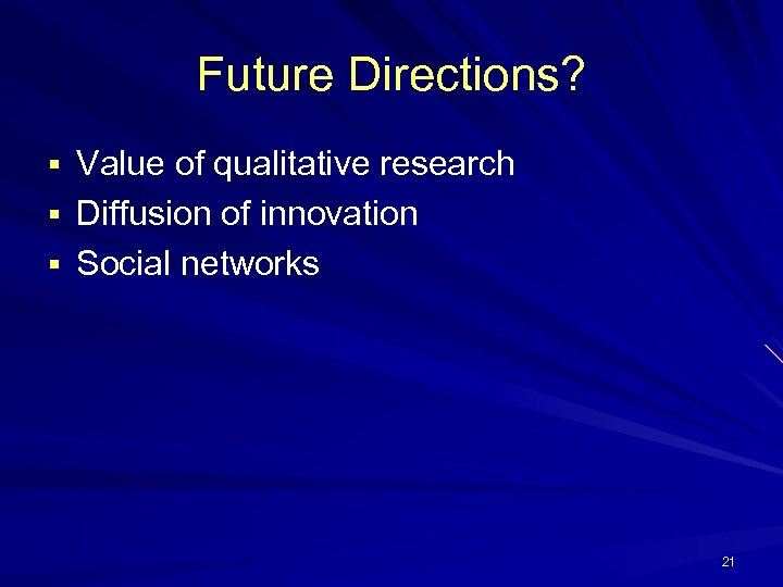 Future Directions? § Value of qualitative research § Diffusion of innovation § Social networks