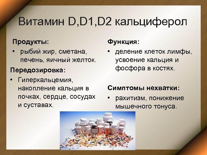 Витамин D, D 1, D 2 кальциферол Продукты: • рыбий жир, сметана, печень, яичный