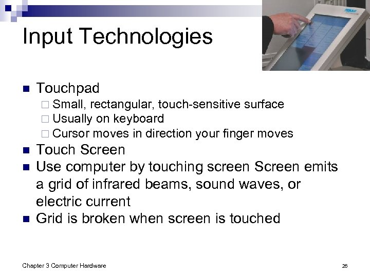 Input Technologies n Touchpad ¨ Small, rectangular, touch-sensitive surface ¨ Usually on keyboard ¨