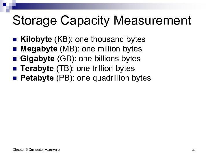 Storage Capacity Measurement n n n Kilobyte (KB): one thousand bytes Megabyte (MB): one