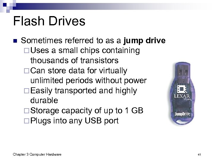 Flash Drives n Sometimes referred to as a jump drive ¨ Uses a small