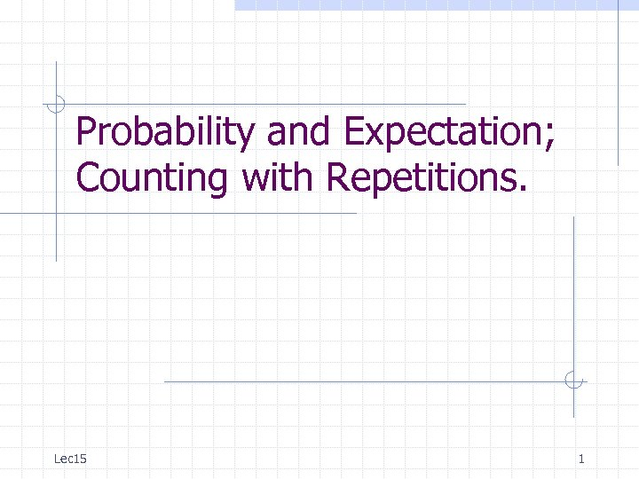 Probability and Expectation; Counting with Repetitions. Lec 15 1