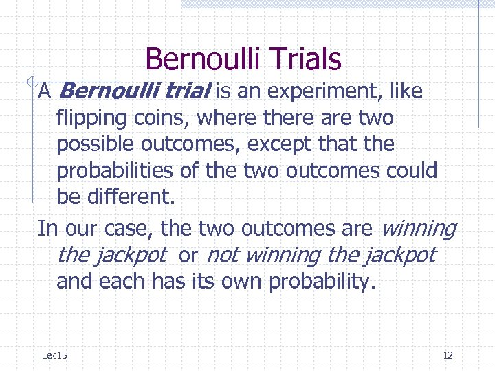 Bernoulli Trials A Bernoulli trial is an experiment, like flipping coins, where there are