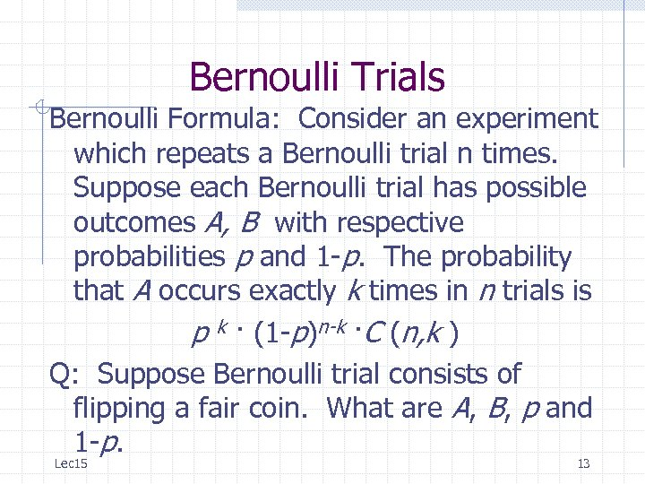 Bernoulli Trials Bernoulli Formula: Consider an experiment which repeats a Bernoulli trial n times.