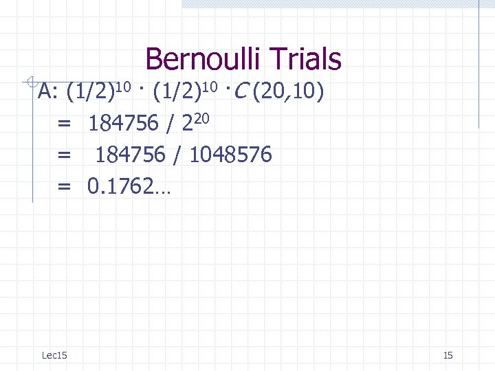 Bernoulli Trials A: (1/2)10 ·C (20, 10) = 184756 / 220 = 184756 /