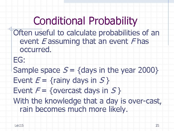 Conditional Probability Often useful to calculate probabilities of an event E assuming that an
