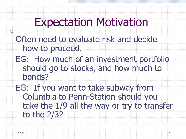 Expectation Motivation Often need to evaluate risk and decide how to proceed. EG: How