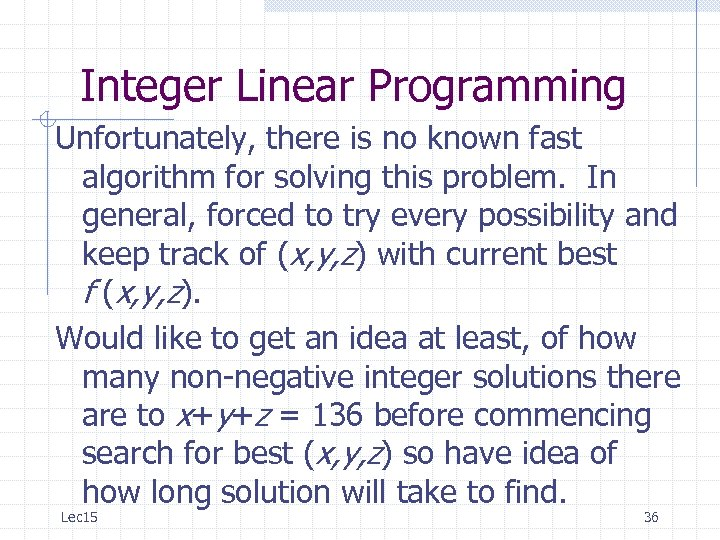 Integer Linear Programming Unfortunately, there is no known fast algorithm for solving this problem.
