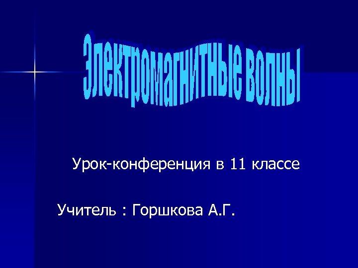 Урок-конференция в 11 классе Учитель : Горшкова А. Г.