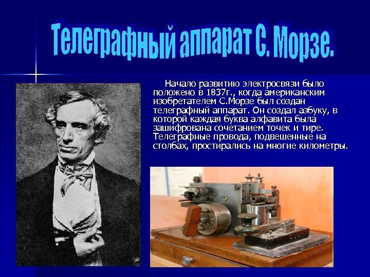 Начало развитию электросвязи было положено в 1837 г. , когда американским изобретателем С.