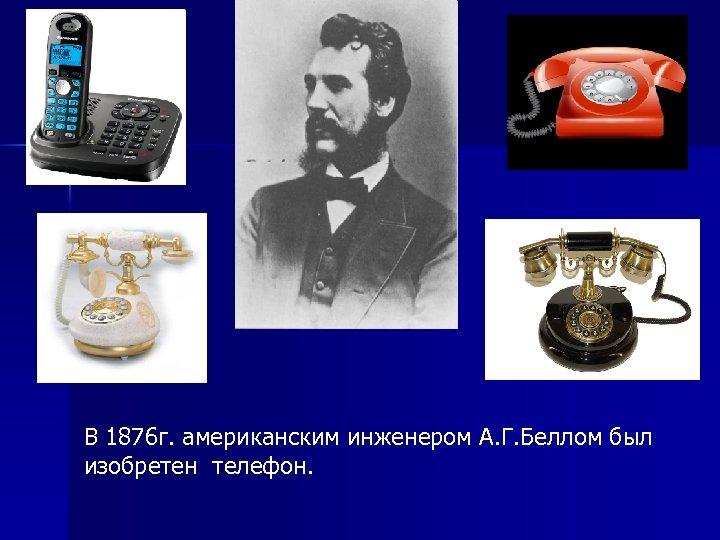 В 1876 г. американским инженером А. Г. Беллом был изобретен телефон.