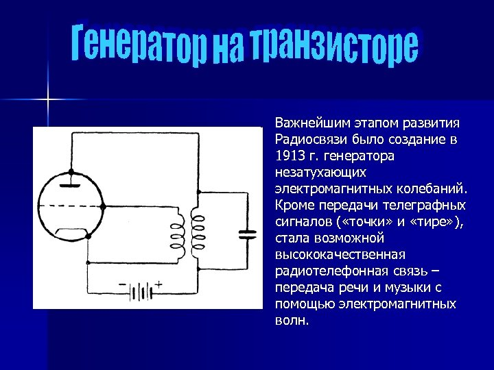 Важнейшим этапом развития Радиосвязи было создание в 1913 г. генератора незатухающих электромагнитных колебаний. Кроме