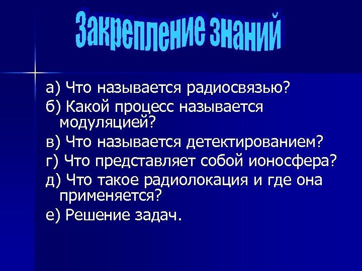 а) Что называется радиосвязью? б) Какой процесс называется модуляцией? в) Что называется детектированием? г)