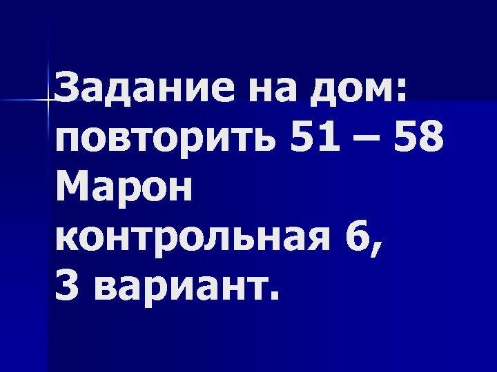 Задание на дом: повторить 51 – 58 Марон контрольная 6, 3 вариант.