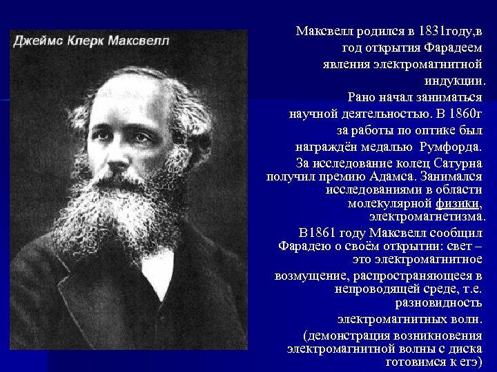 Максвелл родился в 1831 году, в год открытия Фарадеем явления электромагнитной индукции. Рано начал