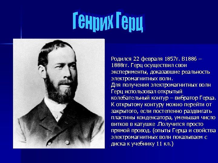 Родился 22 февраля 1857 г. В 1886 – 1888 гг. Герц осуществил свои эксперименты,