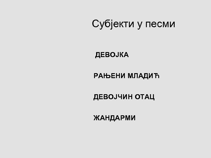 Субјекти у песми ДЕВОЈКА РАЊЕНИ МЛАДИЋ ДЕВОЈЧИН ОТАЦ ЖАНДАРМИ