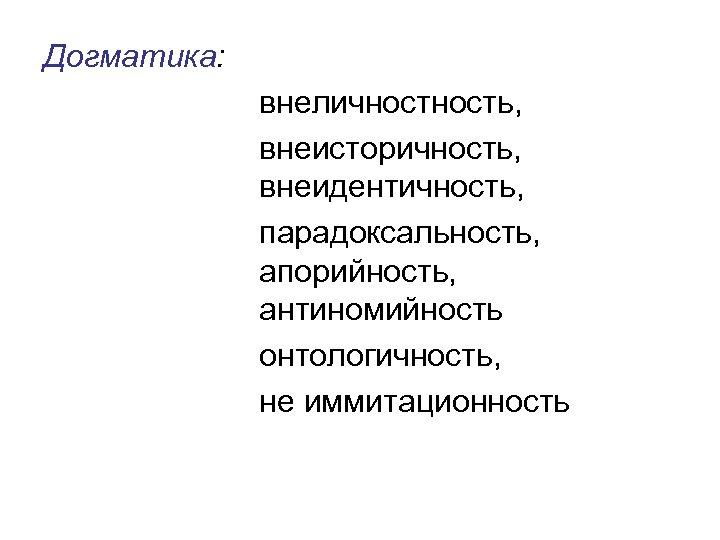 Догматика: внеличность, внеисторичность, внеидентичность, парадоксальность, апорийность, антиномийность онтологичность, не иммитационность